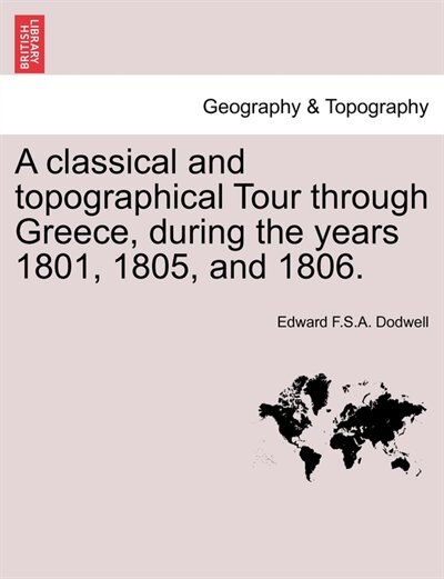 A Classical And Topographical Tour Through Greece, During The Years 1801, 1805, And 1806. by Edward F.S.A. Dodwell