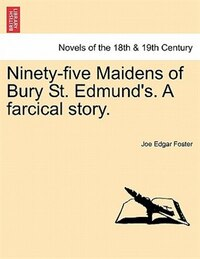 Ninety-five Maidens Of Bury St. Edmund's. A Farcical Story.