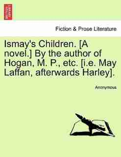 Ismay's Children. [a Novel. By The Author Of Hogan, M. P., Etc. [i.e. May Laffan, Afterwards Harley]. by Anonymous