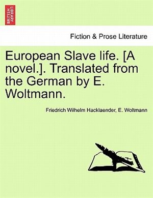 European Slave Life. [a Novel.]. Translated From The German By E. Woltmann. Vol. Ii. by Friedrich Wilhelm Hacklaender