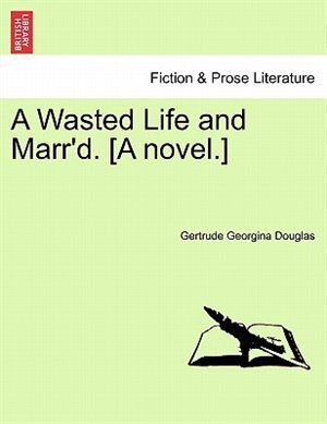 A Wasted Life And Marr'd. [a Novel.] by Gertrude Georgina Douglas