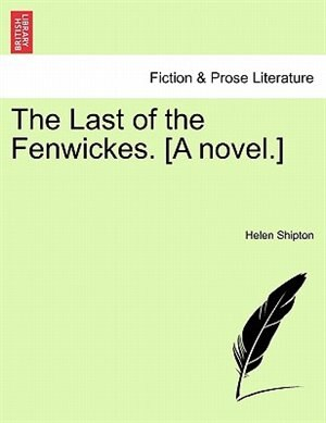 The Last Of The Fenwickes. [a Novel.] by Helen Shipton