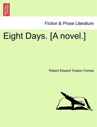 Eight Days. [a Novel.] by Robert Edward Treston Forrest