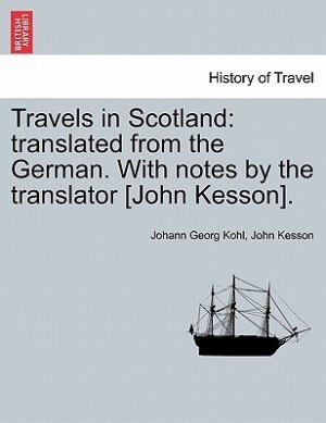 Travels In Scotland: Translated From The German. With Notes By The Translator [john Kesson]. by Johann Georg Kohl