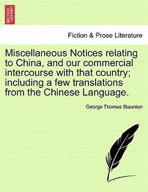 Miscellaneous Notices relating to China, and our commercial intercourse with that country; including a few translations from the Chinese Language. Second Edition, Enlarged by George Thomas Staunton