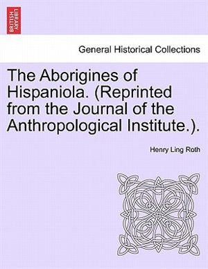 The Aborigines Of Hispaniola. (reprinted From The Journal Of The Anthropological Institute.). by Henry Ling Roth
