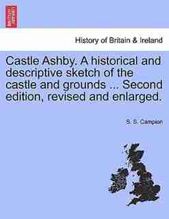 Castle Ashby. A historical and descriptive sketch of the castle and grounds ... Second edition, revised and enlarged. by S. S. Campion