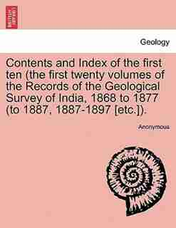Contents And Index Of The First Ten (the First Twenty Volumes Of The Records Of The Geological Survey Of India, 1868 To 1877 (to 1887, 1887-1897 [etc.). by Anonymous