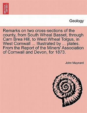 Remarks On Two Cross-sections Of The County, From South Wheal Basset, Through Carn Brea Hill, To West Wheal Tolgus, In West Cornwall ... Illustrated By ... Plates. From The Report Of The Miners' Association Of Cornwall And Devon, For 1873. by John Maynard