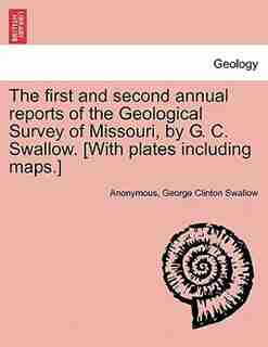 The first and second annual reports of the Geological Survey of Missouri, by G. C. Swallow. [With plates including maps.] by Anonymous