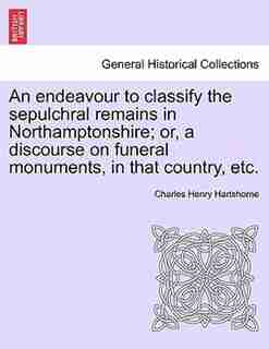 An Endeavour To Classify The Sepulchral Remains In Northamptonshire; Or, A Discourse On Funeral Monuments, In That Country, Etc. by Charles Henry Hartshorne