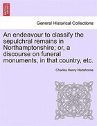 An Endeavour To Classify The Sepulchral Remains In Northamptonshire; Or, A Discourse On Funeral…