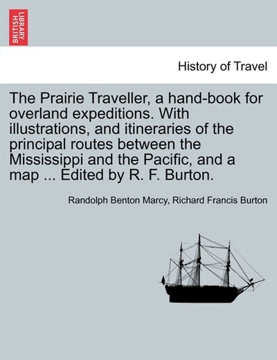 The Prairie Traveller, A Hand-book For Overland Expeditions. With Illustrations, And Itineraries Of The Principal Routes Between The Mississippi And The Pacific, And A Map ... Edited By R. F. Burton. by Randolph Benton Marcy