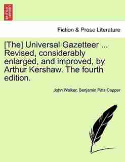 The Universal Gazetteer ... Revised, Considerably Enlarged, And Improved, By Arthur Kershaw. The Fourth Edition. by John Walker