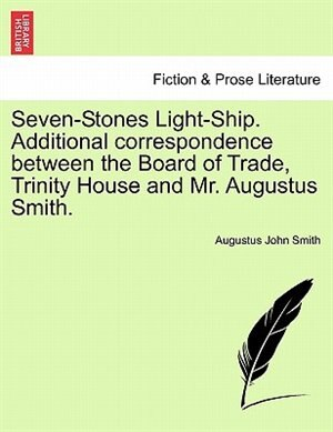 Seven-stones Light-ship. Additional Correspondence Between The Board Of Trade, Trinity House And Mr. Augustus Smith. by Augustus John Smith