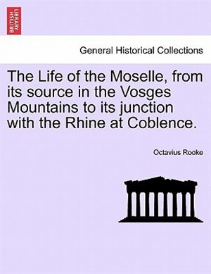 The Life Of The Moselle, From Its Source In The Vosges Mountains To Its Junction With The Rhine At Coblence. by Octavius Rooke