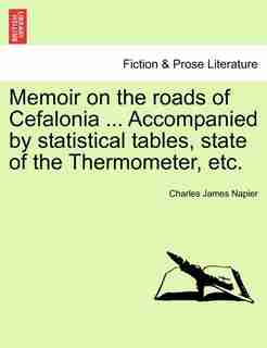 Memoir On The Roads Of Cefalonia ... Accompanied By Statistical Tables, State Of The Thermometer, Etc. by Charles James Napier