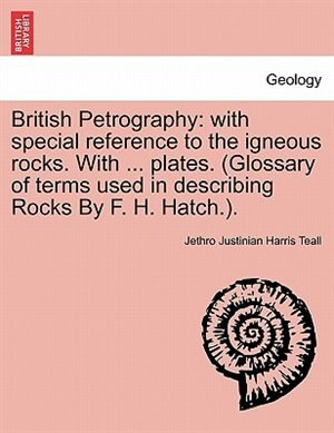 British Petrography: With Special Reference To The Igneous Rocks. With ... Plates. (glossary Of Terms Used In Describing by Jethro Justinian Harris Teall