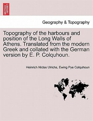 Topography Of The Harbours And Position Of The Long Walls Of Athens. Translated From The Modern Greek And Collated With The German Version By E. P. Colquhoun. by Heinrich Niclas Ulrichs