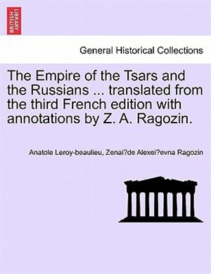 The Empire Of The Tsars And The Russians Translated From The Third French Edition With Annotations By Z. A. Ragozin. by Anatole Leroy-beaulieu