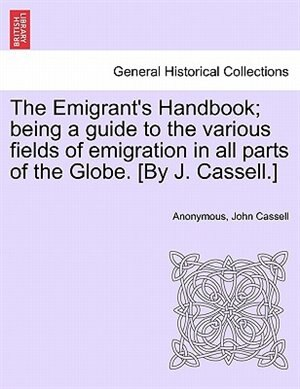The Emigrant's Handbook; Being A Guide To The Various Fields Of Emigration In All Parts Of The Globe. [by J. Cassell. by Anonymous