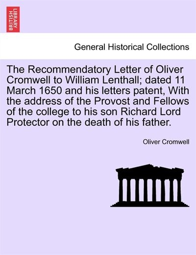The Recommendatory Letter Of Oliver Cromwell To William Lenthall; Dated 11 March 1650 And His Letters Patent, With The Address Of The Provost And Fellows Of The College To His Son Richard Lord Protector On The Death Of His Father. by Oliver Cromwell