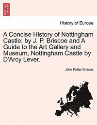 A Concise History Of Nottingham Castle: By J. P. Briscoe And A Guide To The Art Gallery And Museum…