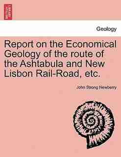 Report On The Economical Geology Of The Route Of The Ashtabula And New Lisbon Rail-road, Etc. by John Strong Newberry