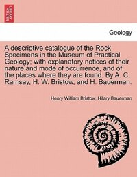 A Descriptive Catalogue Of The Rock Specimens In The Museum Of Practical Geology; With Explanatory…