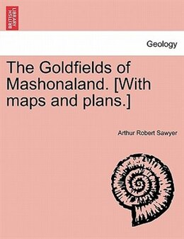 Book The Goldfields of Mashonaland. [With maps and plans.] by Arthur Robert Sawyer