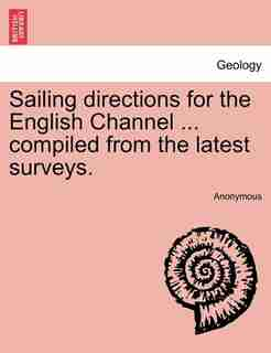 Sailing Directions For The English Channel ... Compiled From The Latest Surveys. by Anonymous