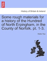 Some Rough Materials For A History Of The Hundred Of North Erpingham, In The County Of Norfolk. Pt…