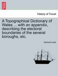 A Topographical Dictionary of Wales ... with an appendix, describing the electoral boundaries of the several boroughs, etc. Vol. II. Third Edition. by Samuel Lewis