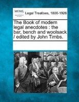 The Book Of Modern Legal Anecdotes: The Bar, Bench And Woolsack /  Edited By John Timbs.