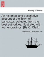 An Historical And Descriptive Account Of The Town Of Lancaster; Collected From The Best Authorities…