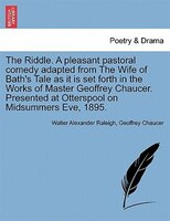 The Riddle. A Pleasant Pastoral Comedy Adapted From The Wife Of Bath's Tale As It Is Set Forth In…