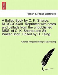 A Ballad Book By C. K. Sharpe. M.dcccxxiii. Reprinted With Notes And Ballads From The Unpublished…
