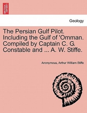 The Persian Gulf Pilot. Including The Gulf Of 'omman. Compiled By Captain C. G. Constable And ... A. W. Stiffe. by Anonymous