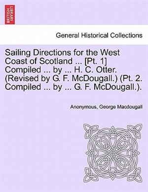 Sailing Directions For The West Coast Of Scotland ... [pt. 1] Compiled ... By ... H. C. Otter. (revised By G. F. Mcdougall.) (pt. 2. Compiled ... By ... G. F. Mcdougall.). by Anonymous