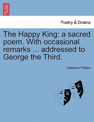 The Happy King: A Sacred Poem. With Occasional Remarks ... Addressed To George The Third. by Catharine Phillips