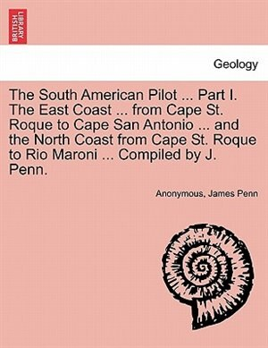 The South American Pilot ... Part I. The East Coast ... From Cape St. Roque To Cape San Antonio ... And The North Coast From Cape St. Roque To Rio Maroni ... Compiled By J. Penn. by Anonymous