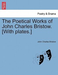 The Poetical Works Of John Charles Bristow. [with Plates.]