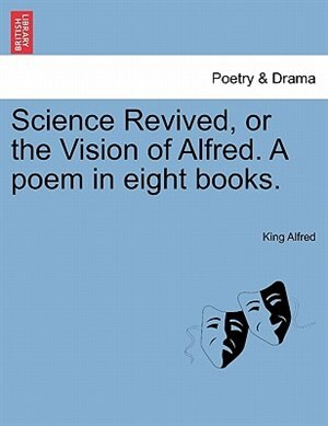 Science Revived, Or The Vision Of Alfred. A Poem In Eight Books. de King Alfred