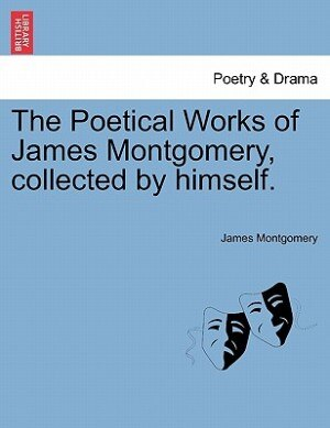 The Poetical Works Of James Montgomery, Collected By Himself. de James Montgomery