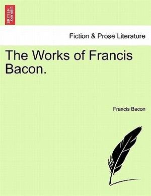 The Works Of Francis Bacon. by Francis Bacon