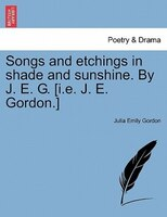 Songs And Etchings In Shade And Sunshine. By J. E. G. [i.e. J. E. Gordon.]