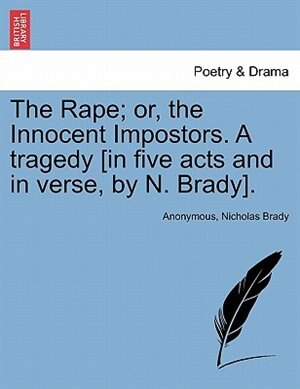 The Rape; Or, The Innocent Impostors. A Tragedy [in Five Acts And In Verse, By N. Brady]. de Anonymous
