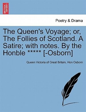 The Queen's Voyage; Or, The Follies Of Scotland. A Satire; With Notes. By The Honble ***** [-osborn] de Queen Victoria Of Great Britain