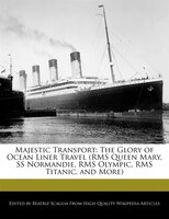 Majestic Transport: The Glory Of Ocean Liner Travel (rms Queen Mary, Ss Normandie, Rms Olympic, Rms…