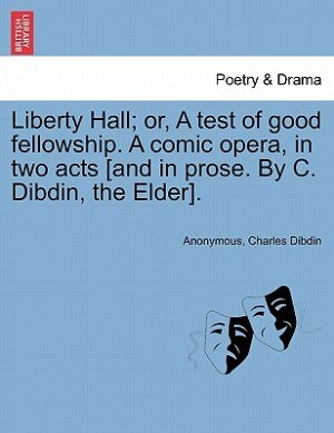 Liberty Hall; Or, A Test Of Good Fellowship. A Comic Opera, In Two Acts [and In Prose. By C. Dibdin, The Elder]. de Anonymous